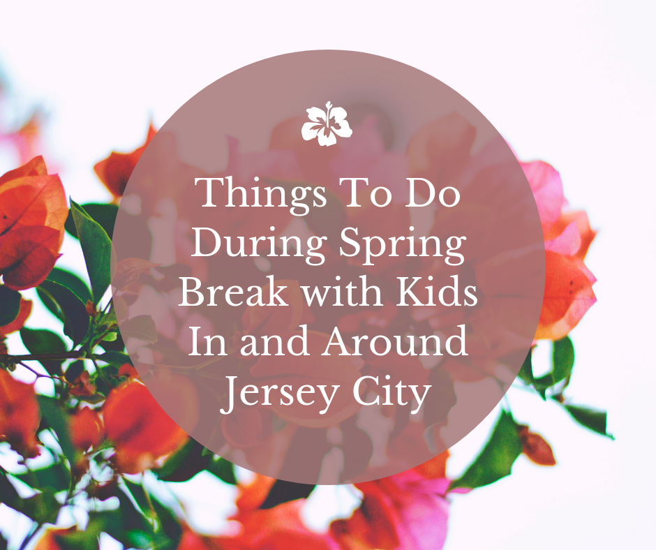 Things To Do During Spring Break with Kids In and Around Jersey City